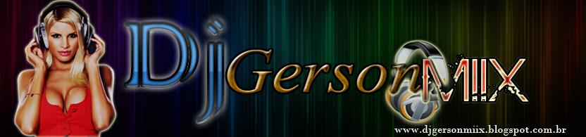 .:: DJ Gerson Miix ::. O DJ Que É Sem Comentários ! ♫ ♪ ♫ ♪♫ ♪..