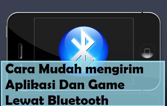Cara Mengirim Aplikasi Game Lewat Bluetooth