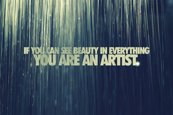 IF YOU SEE BEAUTY IN EVERYTHING, YOU ARE AN ARTIST
