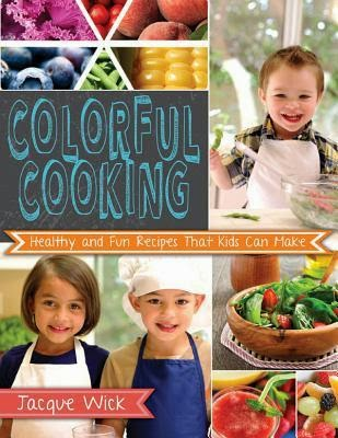 Colorful Cooking: Healthy and Fun Recipes That Kids Can Make by Jacque Wick