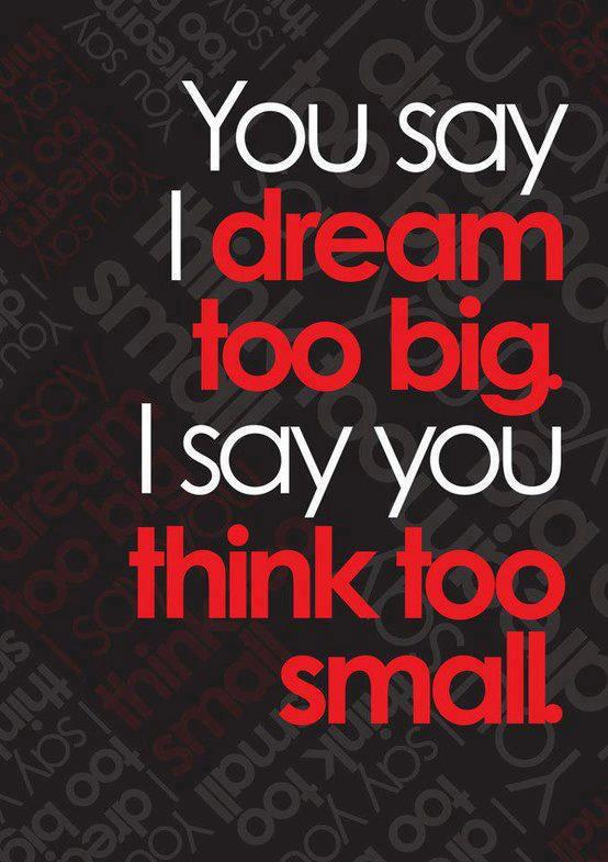you say i dream too big i say you think too small