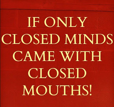 If only closed minds came with closed mouths!