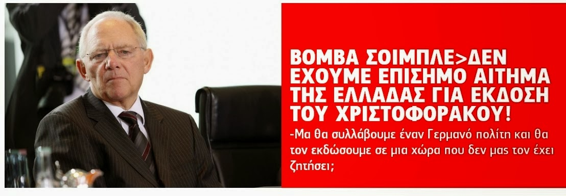 Βόμβα από τον Σόιμπλε....οι Ελληνικές αρχές δεν έχουν ζητήσει την έκδοση του Χριστοφοράκου στην Αθήνα!