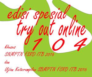 Edisi Spesial Try Out Online ke - 104 Khusus SNMPTN/SBMPTN FSRD ITB 2016