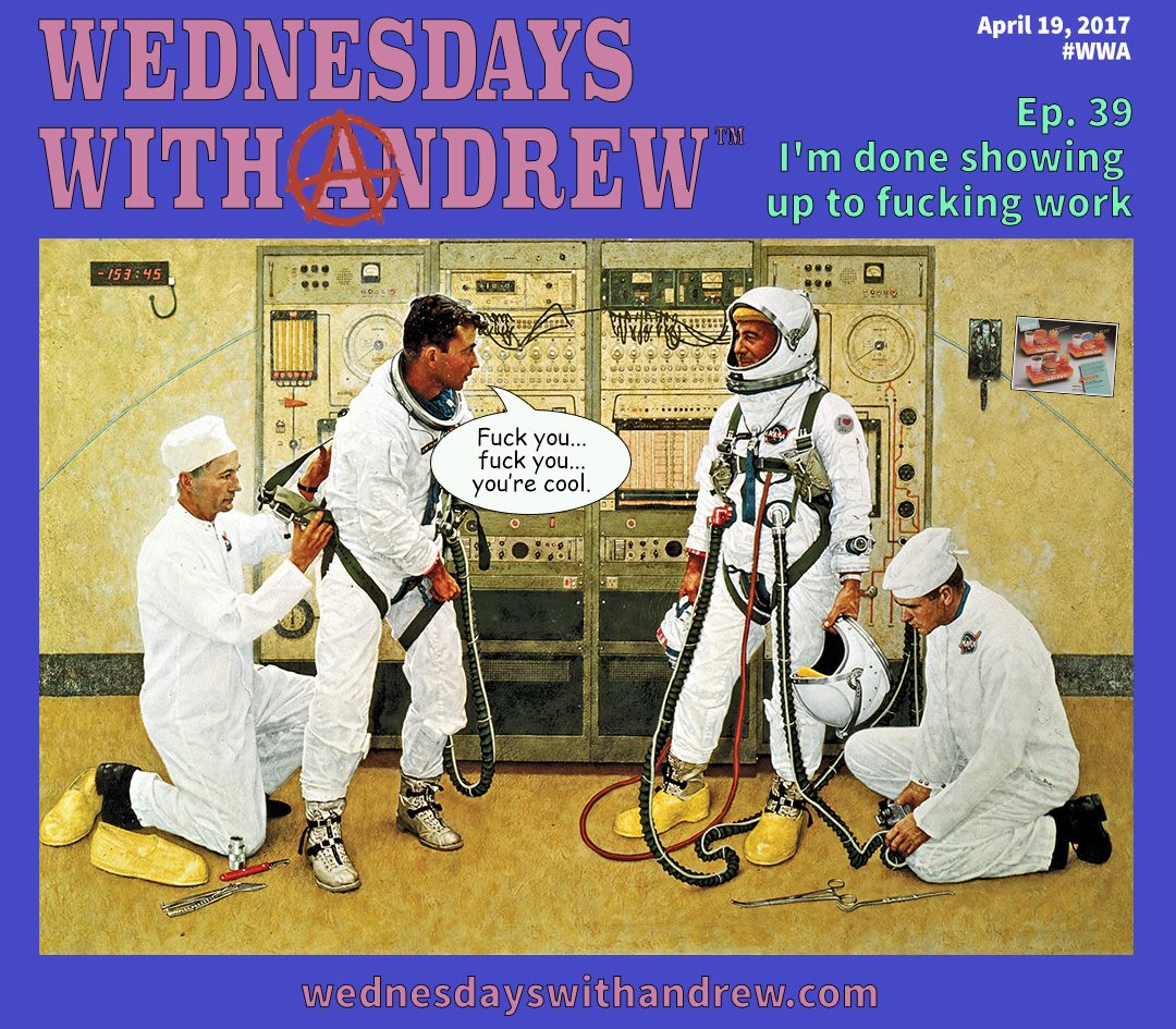 wednesdays with andrew i u0027m done showing up to fucking work