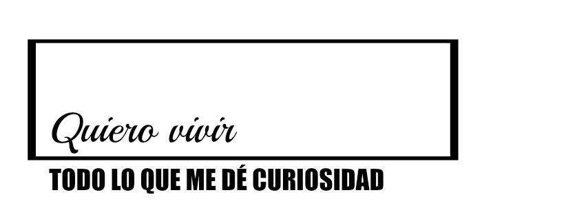 Quiero vivir todo lo que me dé curiosidad