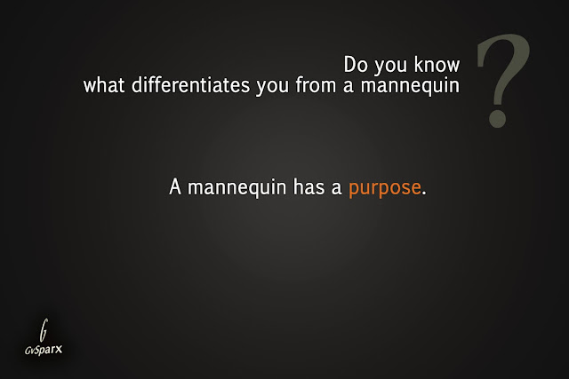 Do you know what differentiates you from a mannequin?A mannequin has a purpose