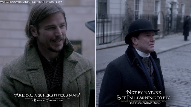 Ethan Chandler: Are you a superstitious man? Bartholomew Rusk: Not by nature. But I'm learning to be.