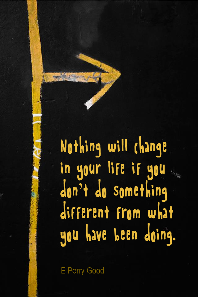 visual quote - image quotation for CHANGE - Nothing will change in your life if you don't do something different from what you have been doing. – E Perry Good