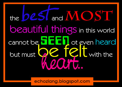 the best and most beautiful things in this world cannot be seen or even heard but must be felt with the heart.