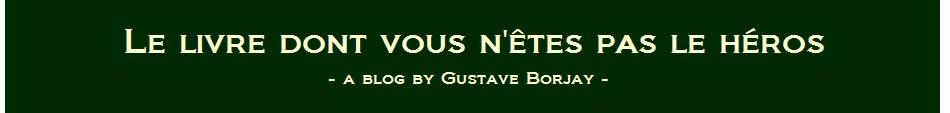 Le Blog dont vous n'êtes pas le héros - A Blog by Gustave Borjay
