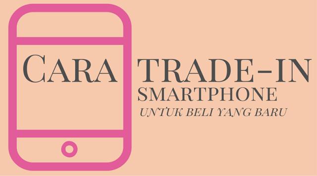 Cara Trade In Telefon Pintar Untuk Beli Telefon Baru