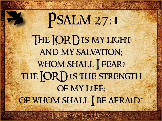 psalm 27 Psalm 27 1 the lord is my light and my salvation whom shall i fear the lord is the stronghold of my life of whom shall i be afraid 2 when evildoers assail me to devour my flesh— my adversaries and foes— they shall stumble and fall.