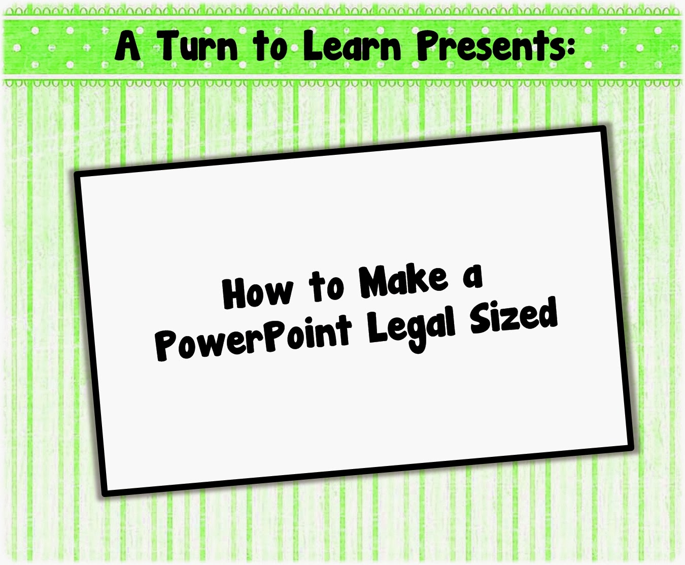 http://aturntolearn.blogspot.com/2014/02/how-to-make-powerpoint-legal-sized.html