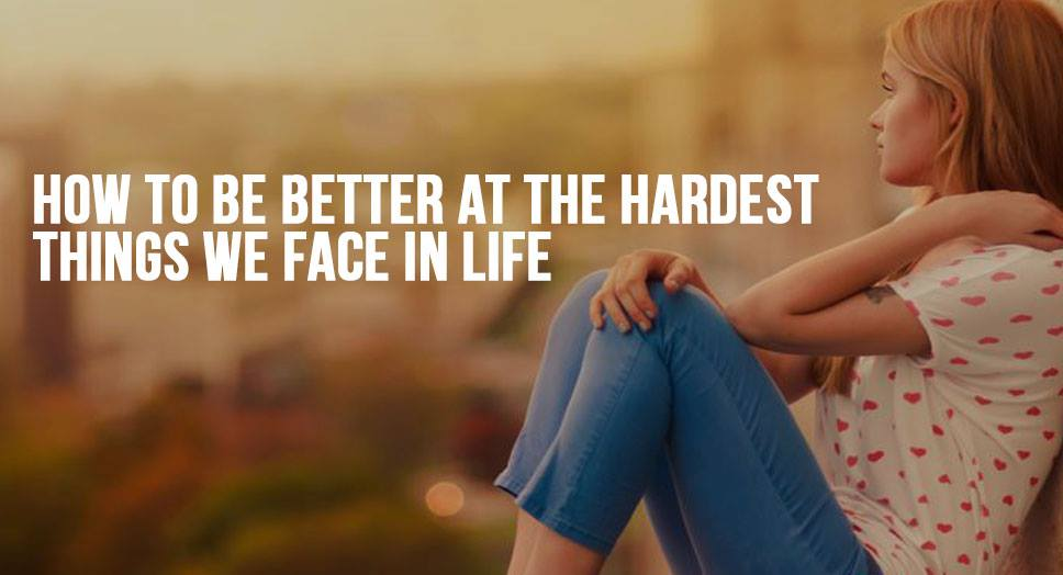 How to be Better at the Hardest Things We Face in Life
