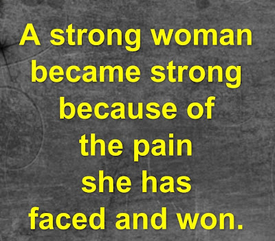 A strong woman because strong because of the pain she has faced and won.