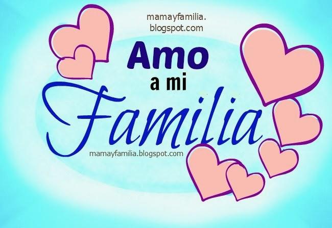 Amo a mi Familia. Palabras de aliento para mi familia, mamá y familia. Poema de la familia. Postales tarjetas imágenes de familia,lindas de amor.