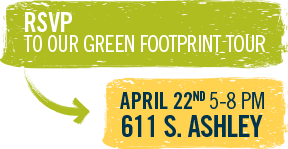 RSVP to Our Green Footprint Tour - April 22nd 5-8pm 611 S. Ashley