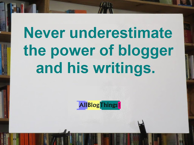 Quote: Never underestimate the power of blogger and his writings.
