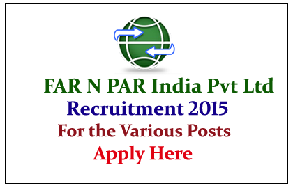 FAR N PAR (India) Private Limited Hiring Candidates for the various posts 2015