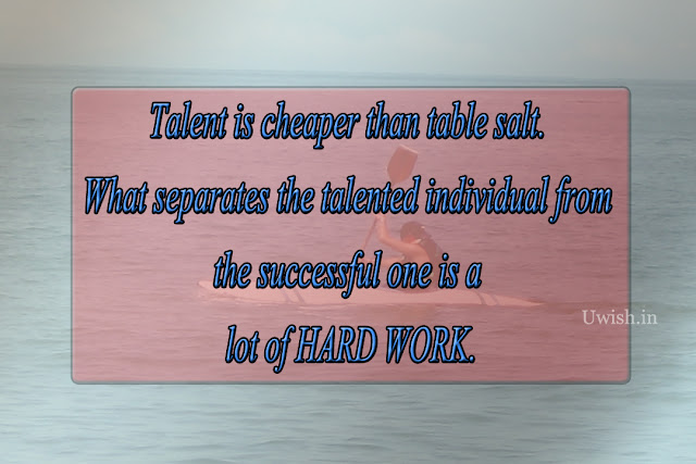 Talent is cheaper than table salt. What separates the talented individual from the successful one is a lot of Hard work