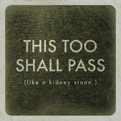 this too shall pass like a kidney stone