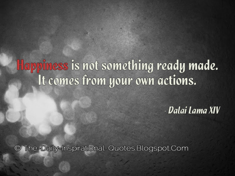 Happiness is not something ready made. It comes from your own actions. - Dalai Lama XIV