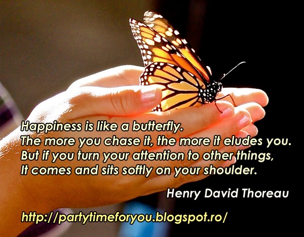 Happiness is like a butterfly.The more you chase it, the more it eludes you. But if you turn your attention to other things, It comes and sits softly on your shoulder.