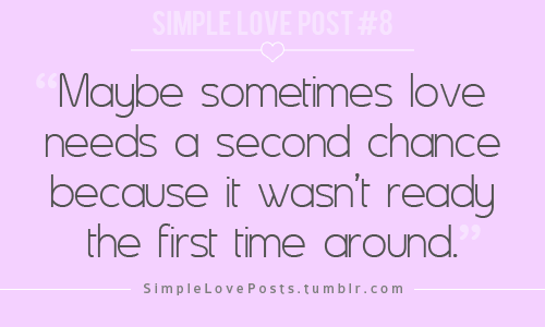 maybe sometimes love needs a second chance because it wasn