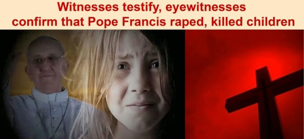 Court Witnesses Testify, Eyewitnesses Confirm That Pope Francis Raped, Killed Children