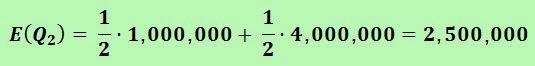 Calculating the expected gain E(Q2) = 1/2 (1,000,000) + 1/2 (4,000,000) = 2,500,000