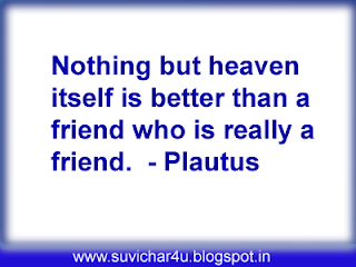 Nothing but heaven itself is better thatn a friend who is really a friend.