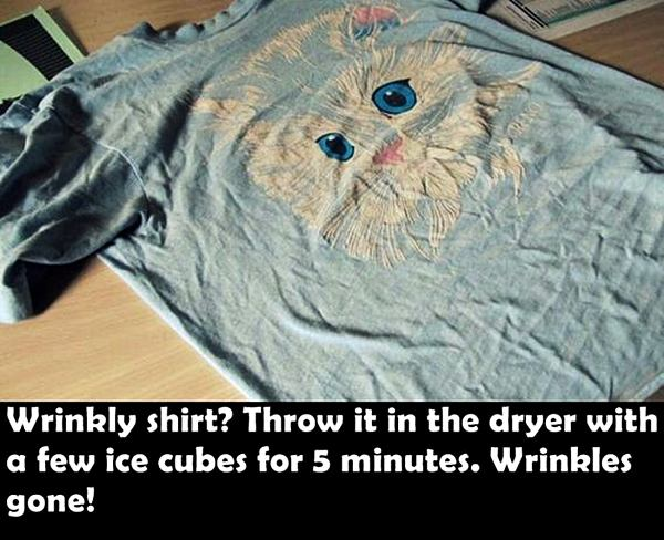 Wrinkly shirt? Throw it in the dryer with a few ice cubes for 5 minutes. Wrinkles gone!