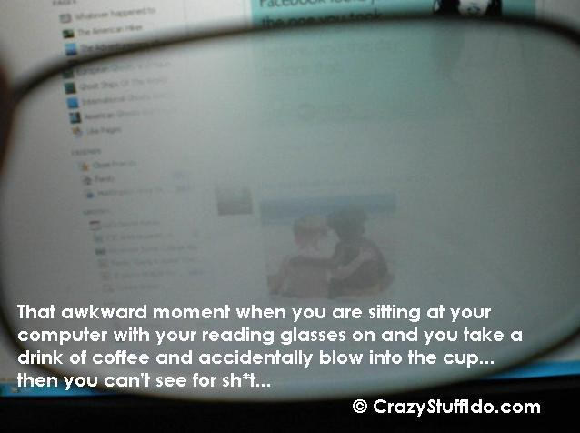 That awkward moment when you are sitting at your computer with your reading glasses on and you take a drink of coffee and accidentally blow into the cup... then you can't see for shit...