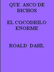 QUE ASCO DE BICHOS--EL COCODRILO ENORME--ROALD DAHL
