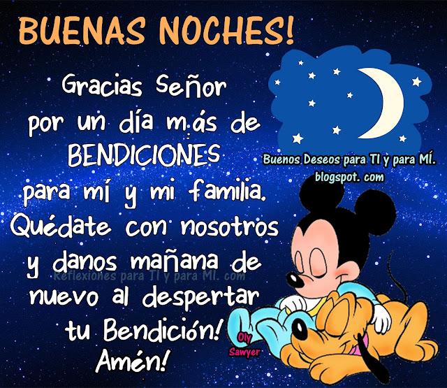Gracias Señor por un día más de BENDICIONES para mí y mi familia. Quédate con nosotros y danos mañana de nuevo al despertar, tu Bendición!