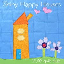 Shiny Happy House Quilt Club 2016
