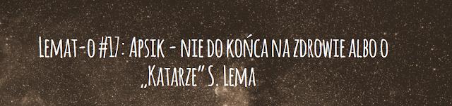 """Lemat-o #17: Apsik - nie do końca na zdrowie albo o """"Katarze"""" S. Lema"""