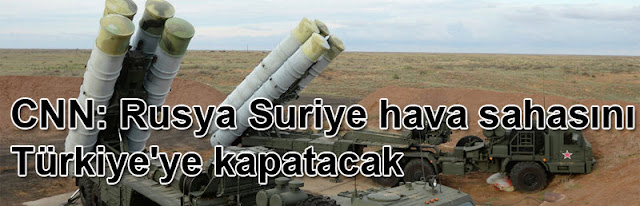 CNN: Rusya Suriye hava sahasını Türkiye'ye kapatacak