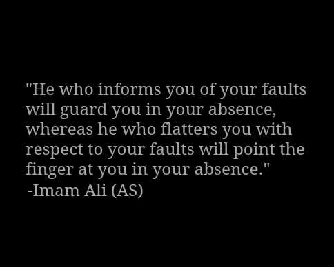 He who informs you of  faults will guard you in your absence, whereas he who flatters you with respect to your faults will point the finger at you in your absence.