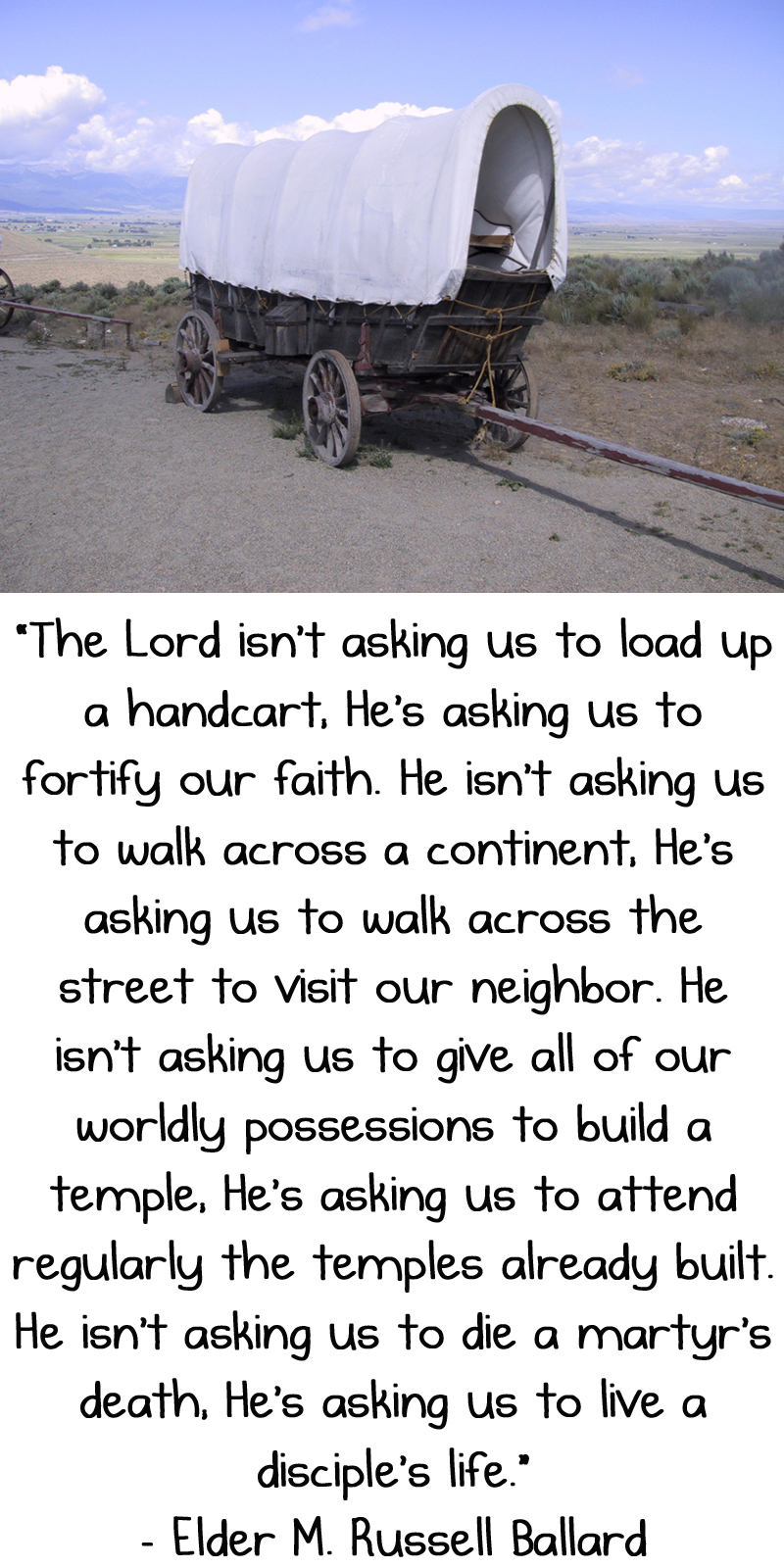 The Lord isn't asking us to load up a handcart; He's asking us to fortify our faith. He isn't asking us to walk across a continent; He's asking us to walk across the street to visit our neighbor. He isn't asking us to give all of our worldly possessions to build a temple; He's asking us to … attend regularly the temples already built. He isn't asking us to die a martyr's death; He's asking us to live a disciple's life. - M. Russell Ballard