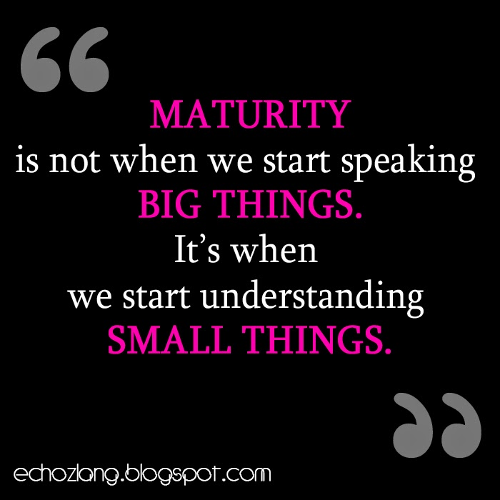 Maturity is when we start understanding small things