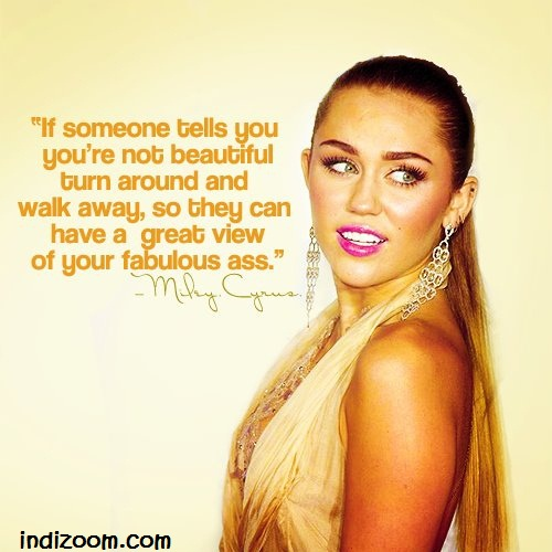 If someone tells you you're not beautiful turn around and walk away, so they can have a great view of your fabulous ass.