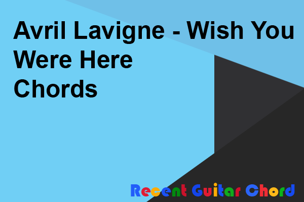 Avril Lavigne - Wish You Were Here Chords