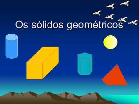 Aprendendo sobre os sólidosGeométricos;