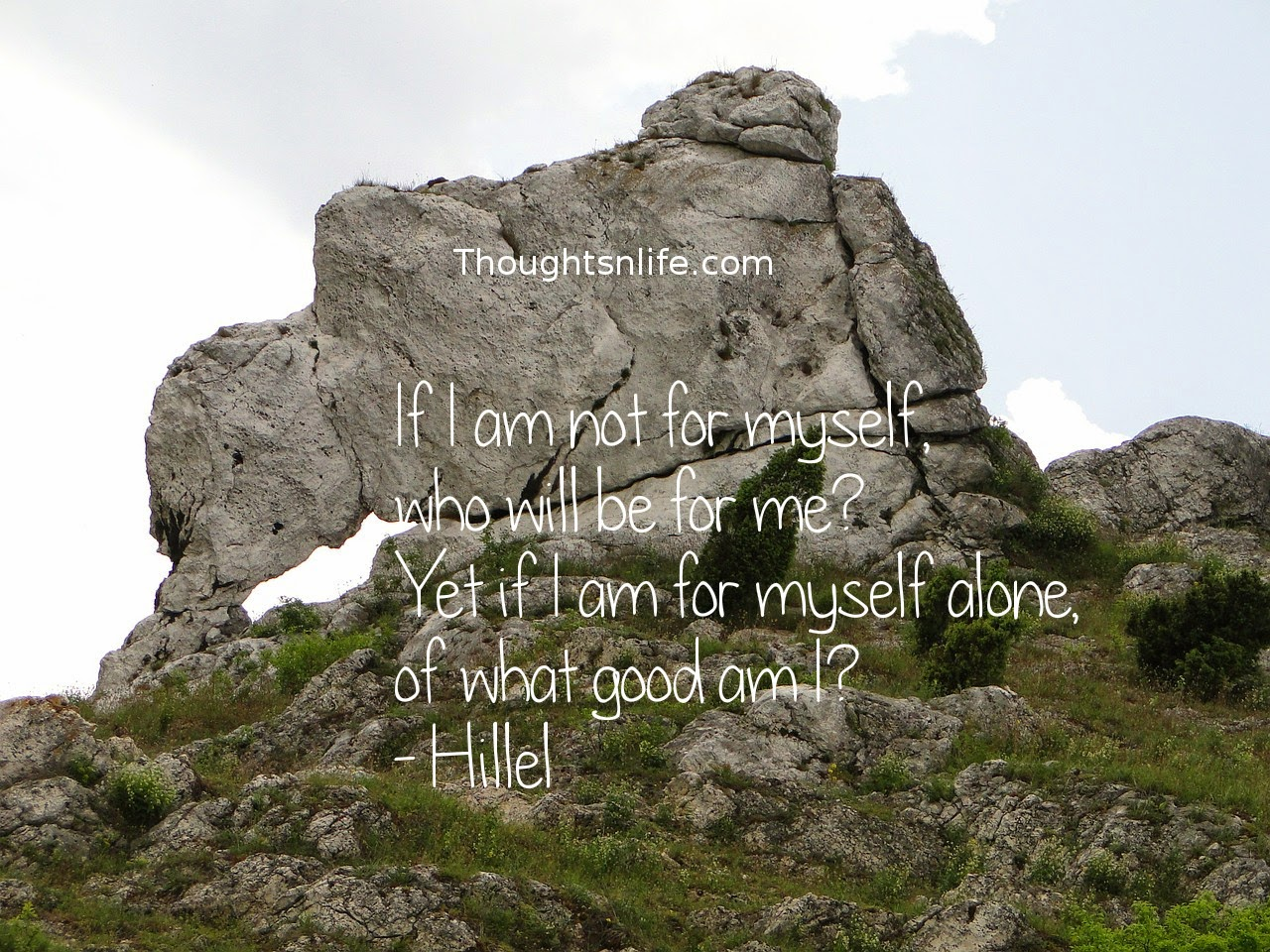 Thoughtsnlife.com: If I am not for myself, who will be for me? Yet if I am for myself alone, of what good am I? - Hillel
