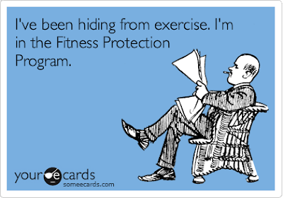 I've been hiding from exercise. I'm in the witness protection program.