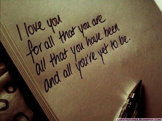 "love-quotes-sayings ""i love you for all that you are all that you have been and all you are yet to be"""