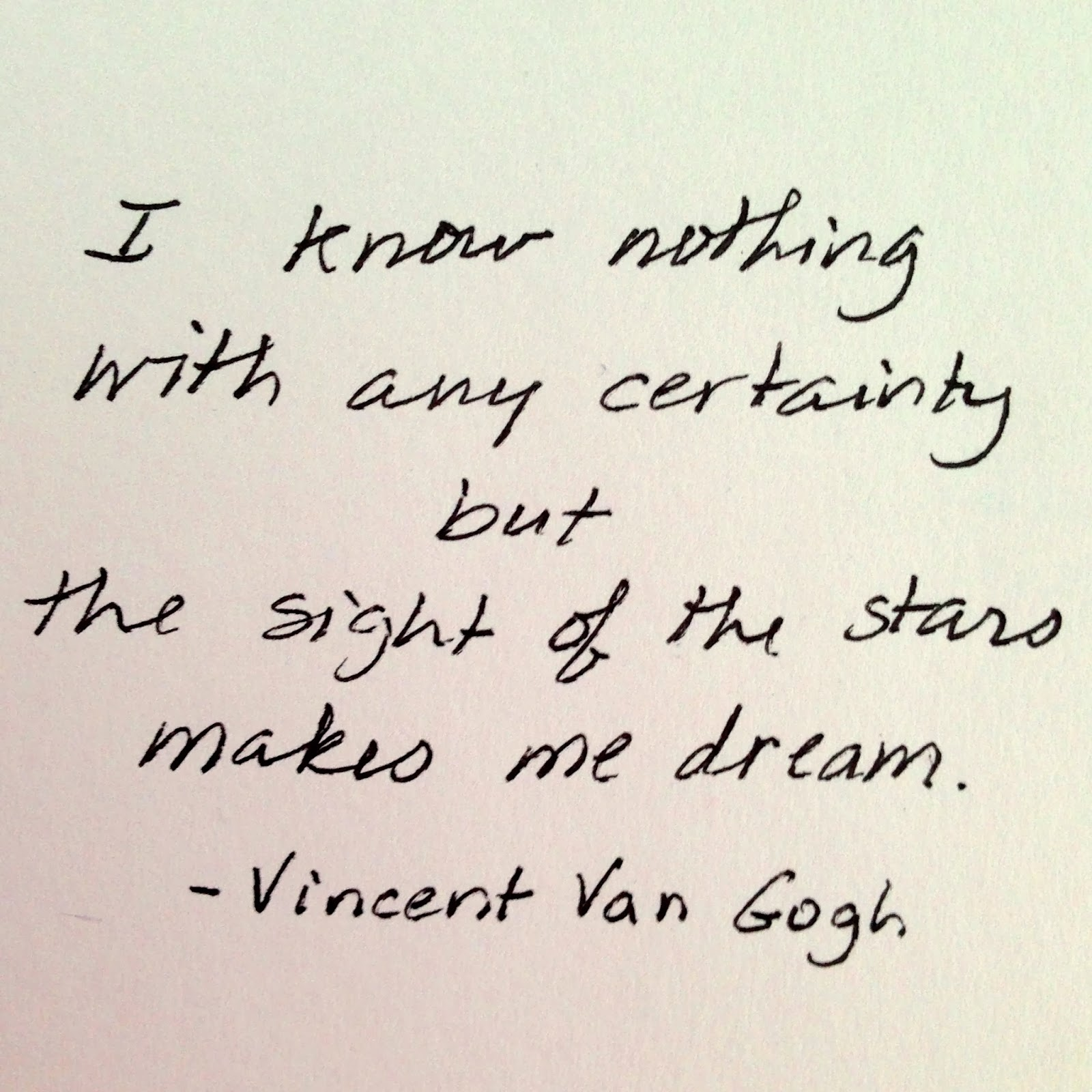 I know nothing with any certainty but the sight of the stars makes me dream - Vincent Van Gogh