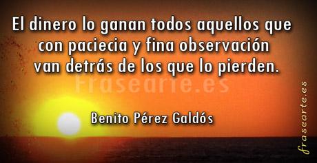 El dinero lo ganan todos aquellos que con paciecia y fina observación van detrás de los que lo pierden.  Benito Pérez Galdós